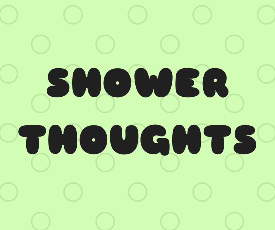 10 Random Shower Thoughts That Will Make You Rethink Your Life